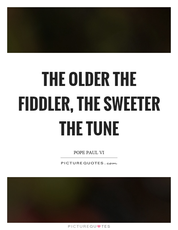 The older the fiddler, the sweeter the tune Picture Quote #1