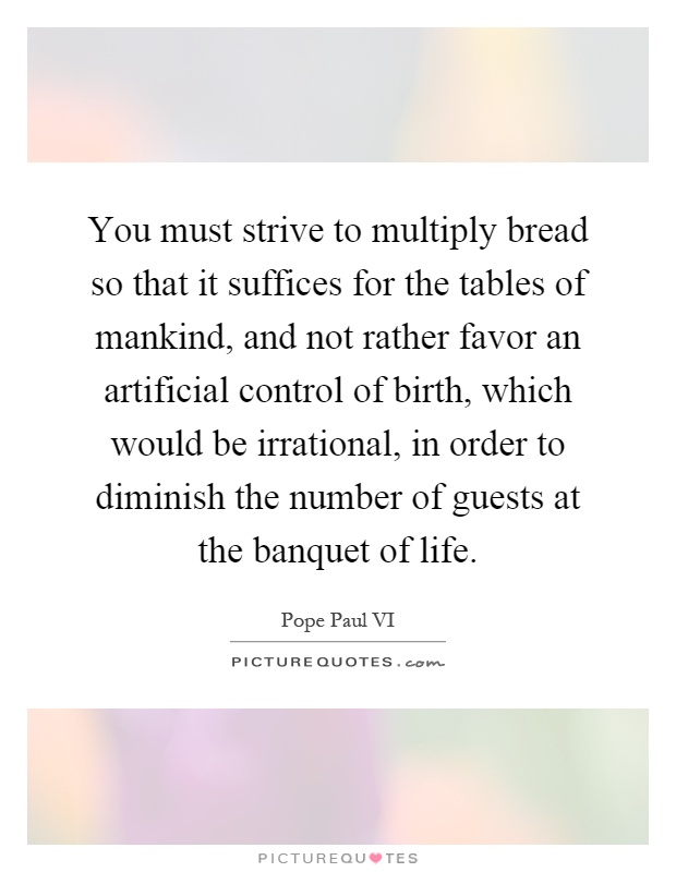 You must strive to multiply bread so that it suffices for the tables of mankind, and not rather favor an artificial control of birth, which would be irrational, in order to diminish the number of guests at the banquet of life Picture Quote #1
