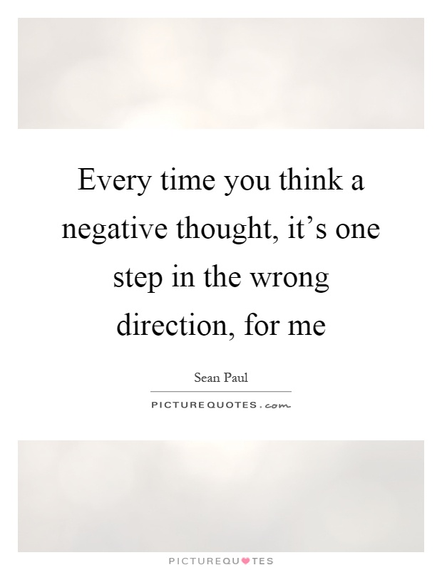 Every time you think a negative thought, it's one step in the wrong direction, for me Picture Quote #1