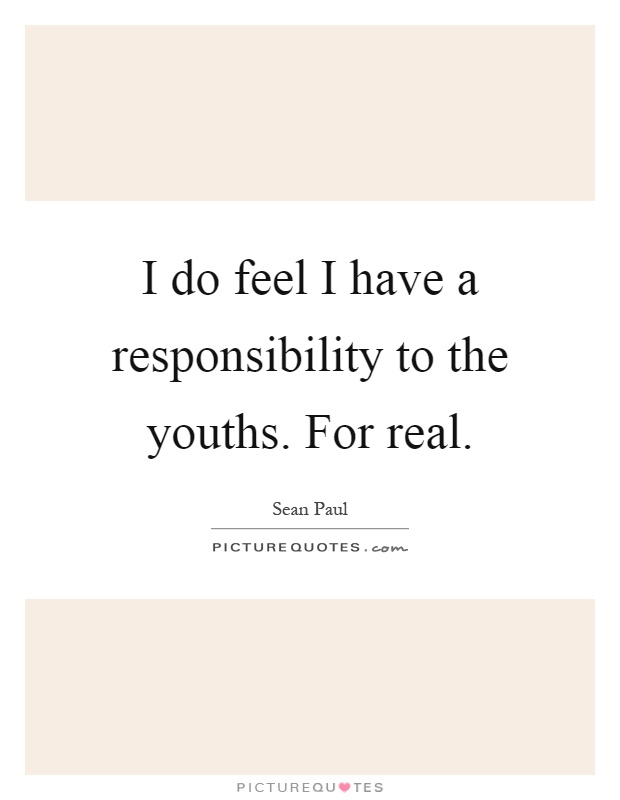 I do feel I have a responsibility to the youths. For real Picture Quote #1