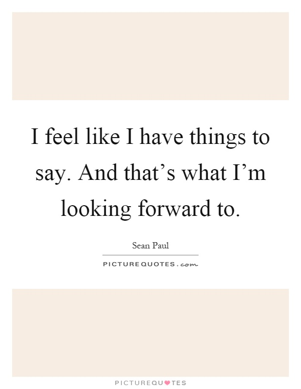 I feel like I have things to say. And that's what I'm looking forward to Picture Quote #1