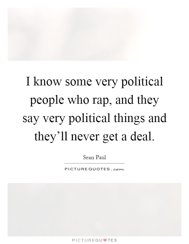 I know some very political people who rap, and they say very political things and they'll never get a deal Picture Quote #1