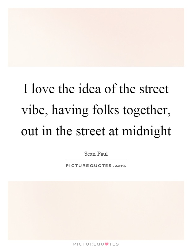 I love the idea of the street vibe, having folks together, out in the street at midnight Picture Quote #1