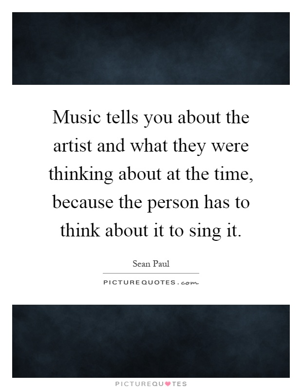 Music tells you about the artist and what they were thinking about at the time, because the person has to think about it to sing it Picture Quote #1