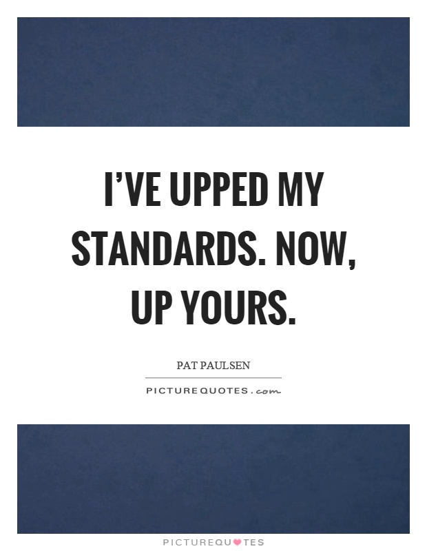 I've upped my standards. Now, up yours Picture Quote #1