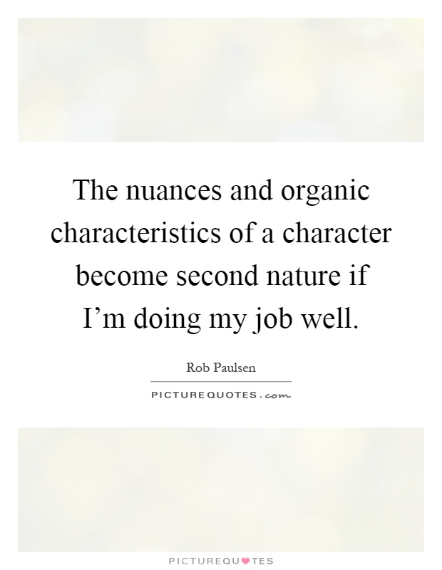 The nuances and organic characteristics of a character become second nature if I'm doing my job well Picture Quote #1