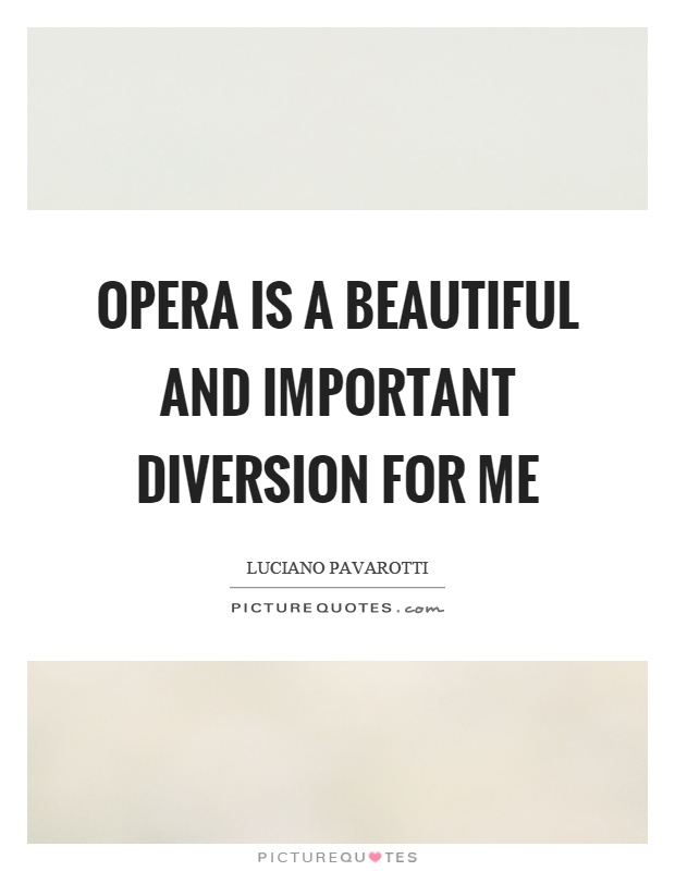 Opera is a beautiful and important diversion for me Picture Quote #1