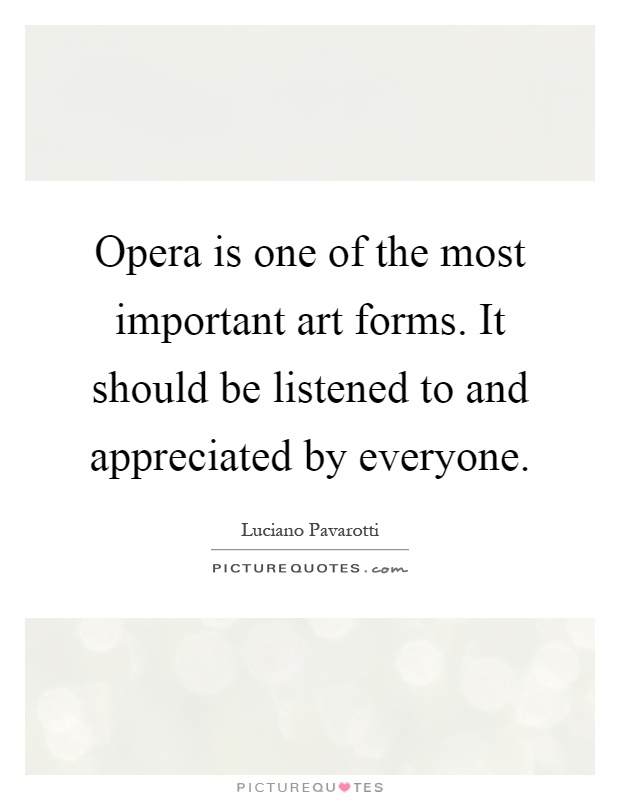 Opera is one of the most important art forms. It should be listened to and appreciated by everyone Picture Quote #1