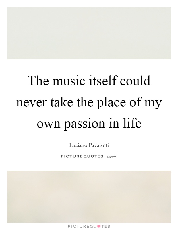 The music itself could never take the place of my own passion in life Picture Quote #1