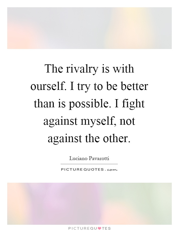 The rivalry is with ourself. I try to be better than is possible. I fight against myself, not against the other Picture Quote #1