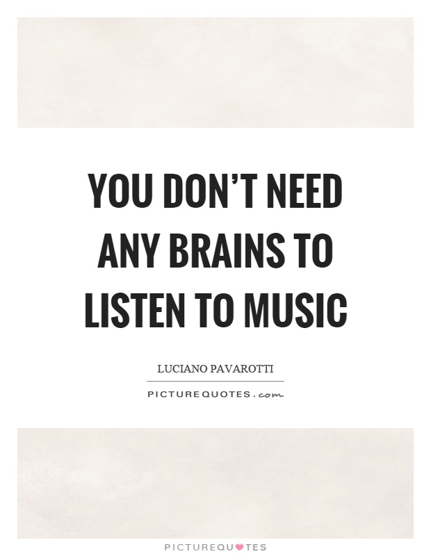 You don't need any brains to listen to music Picture Quote #1