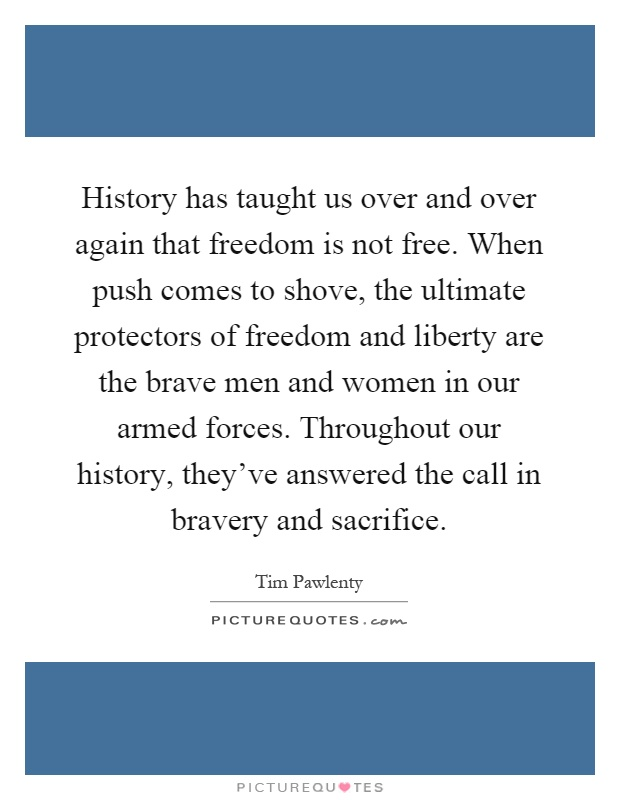 History has taught us over and over again that freedom is not free. When push comes to shove, the ultimate protectors of freedom and liberty are the brave men and women in our armed forces. Throughout our history, they've answered the call in bravery and sacrifice Picture Quote #1