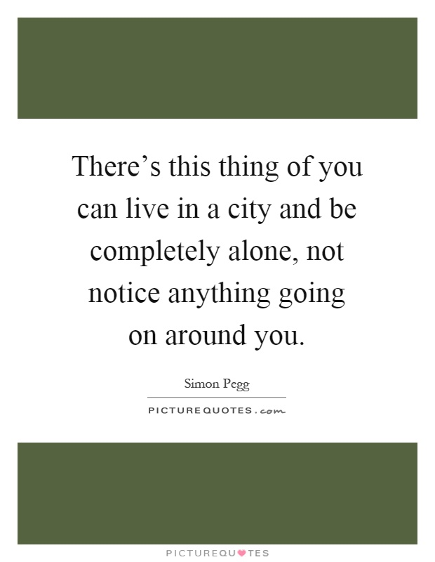 There's this thing of you can live in a city and be completely alone, not notice anything going on around you Picture Quote #1