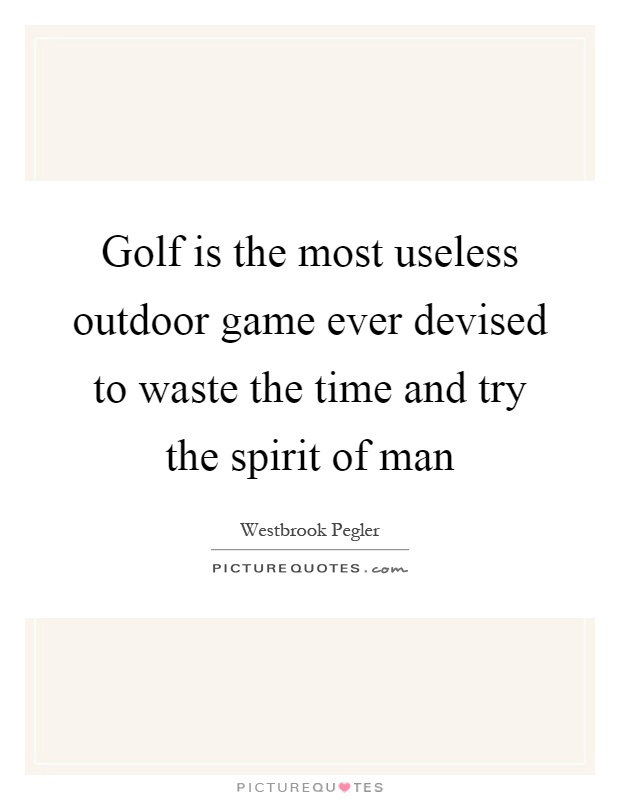 Golf is the most useless outdoor game ever devised to waste the time and try the spirit of man Picture Quote #1