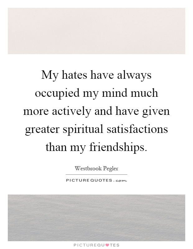 My hates have always occupied my mind much more actively and have given greater spiritual satisfactions than my friendships Picture Quote #1