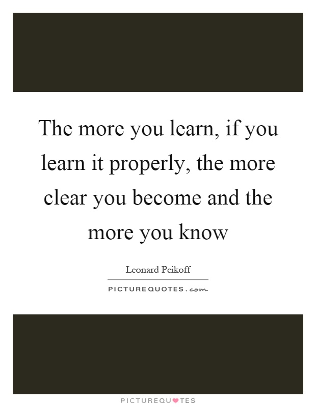 The more you learn, if you learn it properly, the more clear you become and the more you know Picture Quote #1