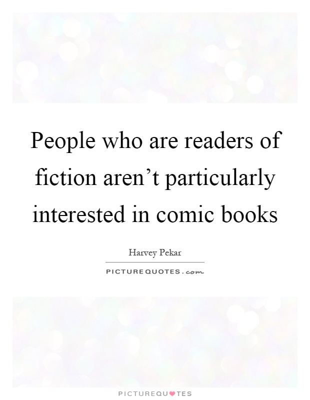 People who are readers of fiction aren't particularly interested in comic books Picture Quote #1