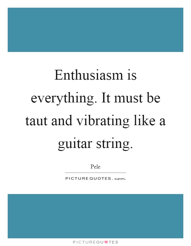 Enthusiasm is everything. It must be taut and vibrating like a guitar string Picture Quote #1