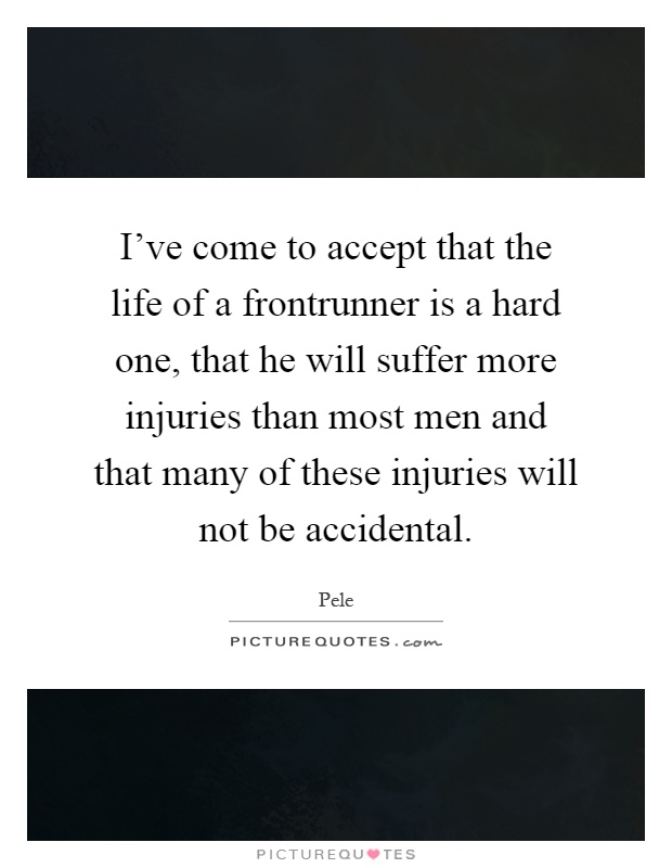 I've come to accept that the life of a frontrunner is a hard one, that he will suffer more injuries than most men and that many of these injuries will not be accidental Picture Quote #1