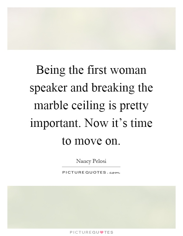 Being the first woman speaker and breaking the marble ceiling is pretty important. Now it's time to move on Picture Quote #1