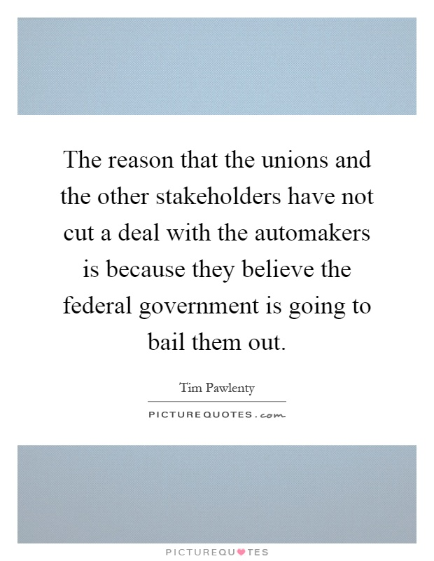 The reason that the unions and the other stakeholders have not cut a deal with the automakers is because they believe the federal government is going to bail them out Picture Quote #1