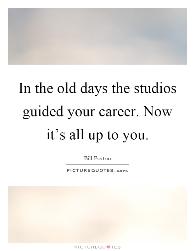 In the old days the studios guided your career. Now it's all up to you Picture Quote #1