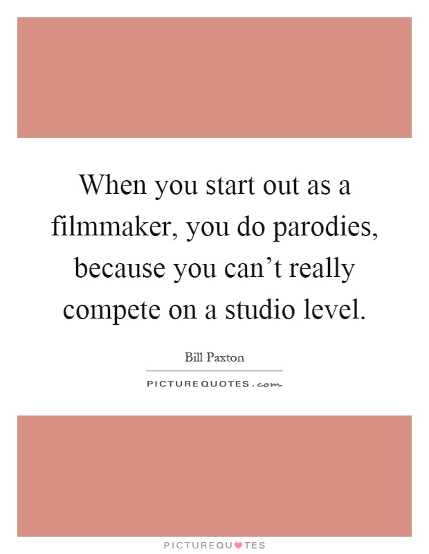 When you start out as a filmmaker, you do parodies, because you can't really compete on a studio level Picture Quote #1