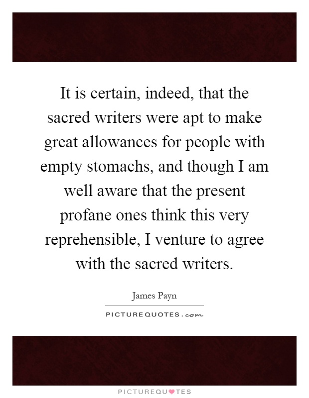 It is certain, indeed, that the sacred writers were apt to make great allowances for people with empty stomachs, and though I am well aware that the present profane ones think this very reprehensible, I venture to agree with the sacred writers Picture Quote #1