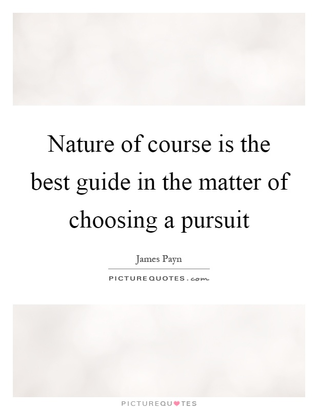 Nature of course is the best guide in the matter of choosing a pursuit Picture Quote #1