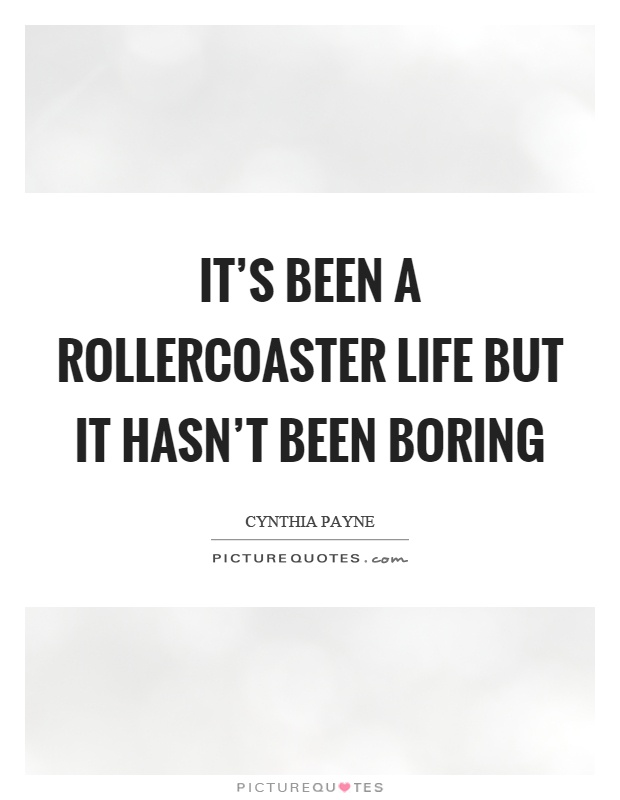 It's been a rollercoaster life but it hasn't been boring Picture Quote #1