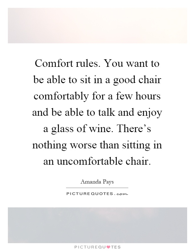 Comfort rules. You want to be able to sit in a good chair comfortably for a few hours and be able to talk and enjoy a glass of wine. There's nothing worse than sitting in an uncomfortable chair Picture Quote #1