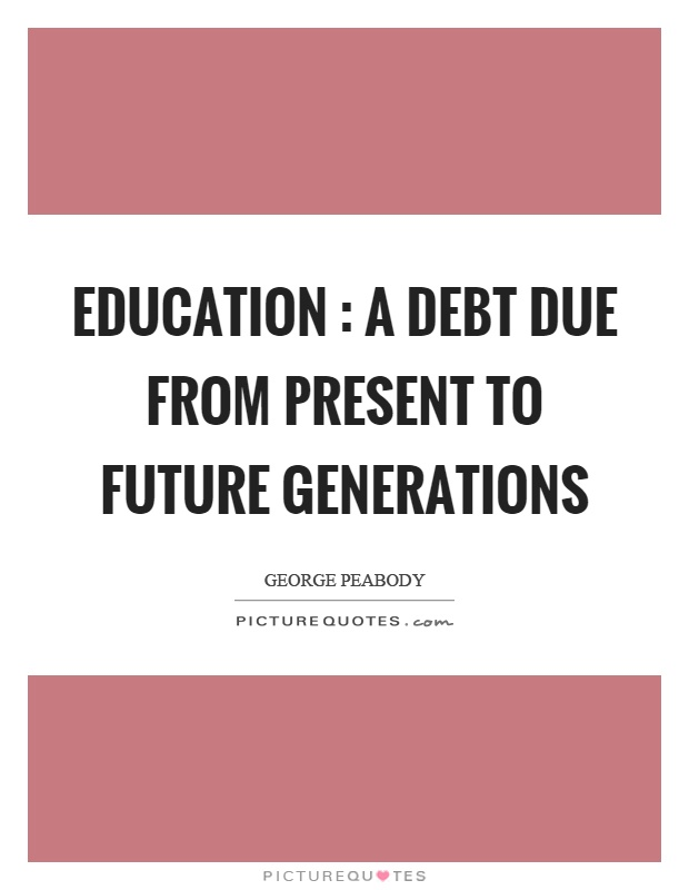 Education : a debt due from present to future generations Picture Quote #1