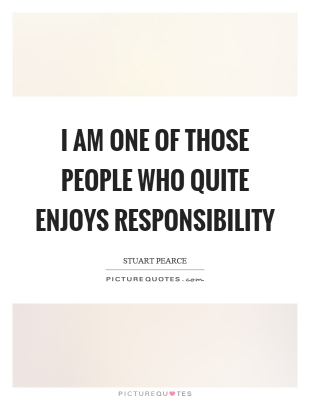 I am one of those people who quite enjoys responsibility Picture Quote #1