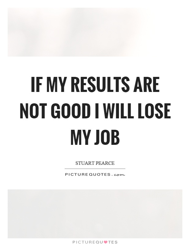 If my results are not good I will lose my job Picture Quote #1