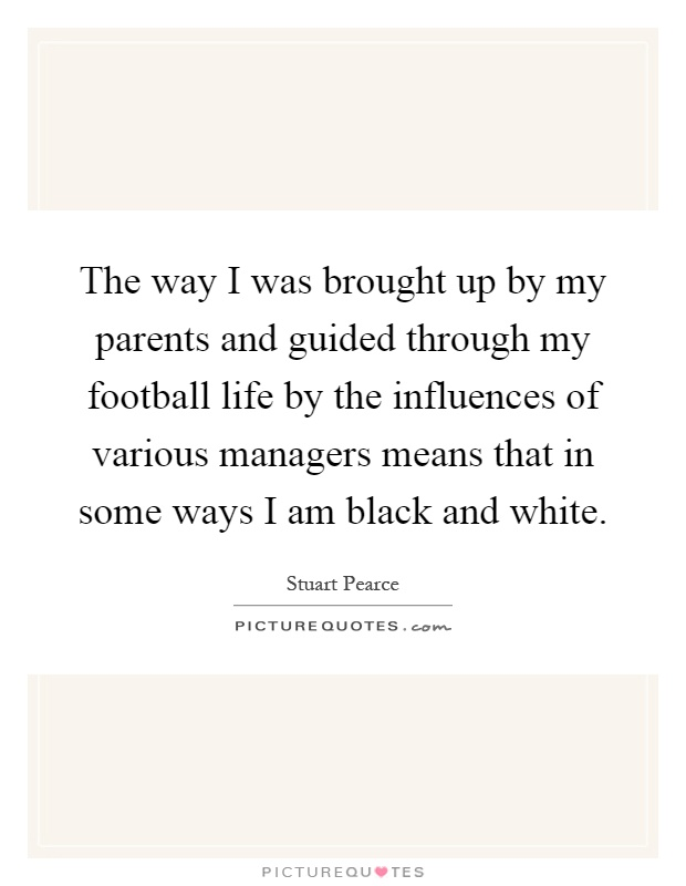 The way I was brought up by my parents and guided through my football life by the influences of various managers means that in some ways I am black and white Picture Quote #1