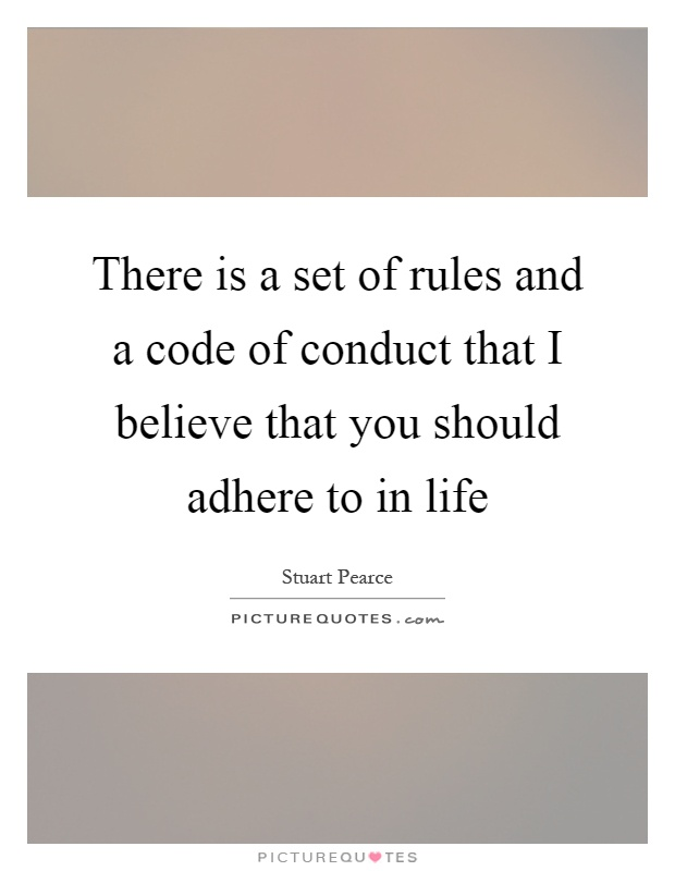There is a set of rules and a code of conduct that I believe that you should adhere to in life Picture Quote #1