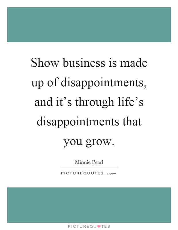 Show business is made up of disappointments, and it's through life's disappointments that you grow Picture Quote #1
