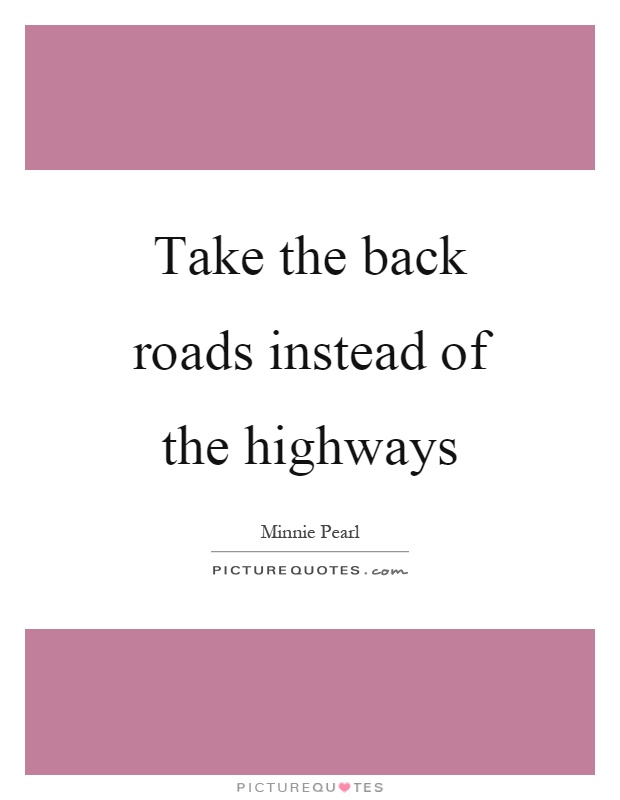 Take the back roads instead of the highways Picture Quote #1