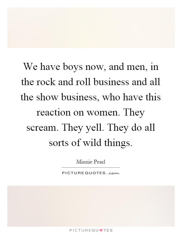 We have boys now, and men, in the rock and roll business and all the show business, who have this reaction on women. They scream. They yell. They do all sorts of wild things Picture Quote #1