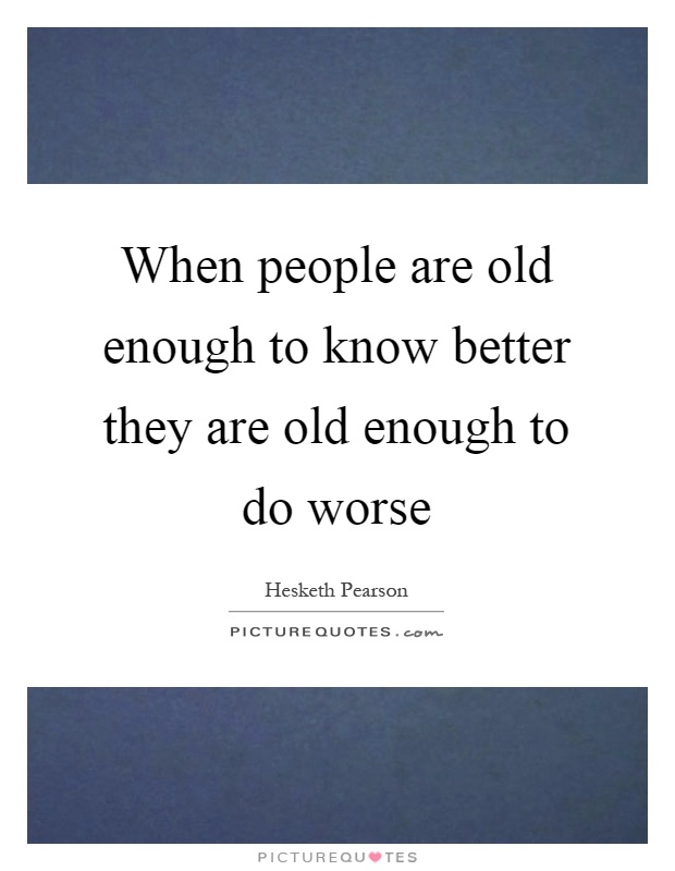 When people are old enough to know better they are old enough to do worse Picture Quote #1