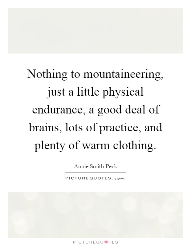 Nothing to mountaineering, just a little physical endurance, a good deal of brains, lots of practice, and plenty of warm clothing Picture Quote #1