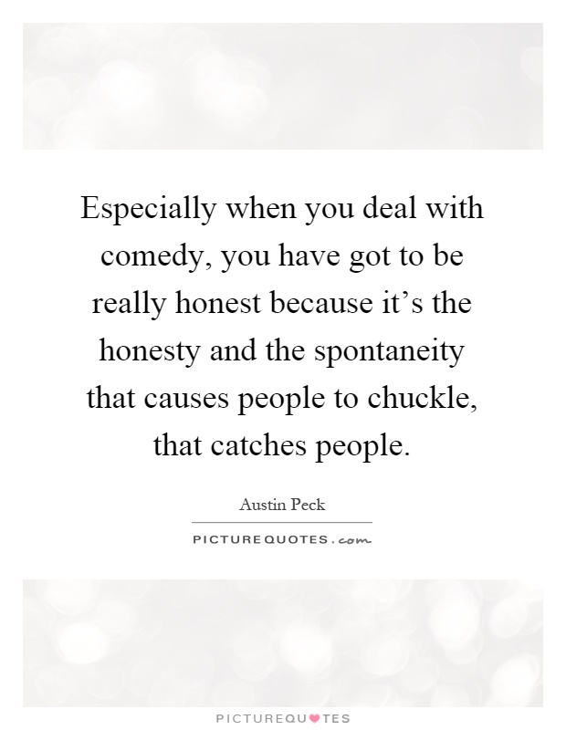 Especially when you deal with comedy, you have got to be really honest because it's the honesty and the spontaneity that causes people to chuckle, that catches people Picture Quote #1