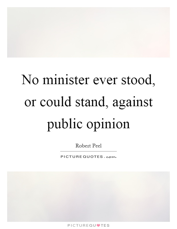 No minister ever stood, or could stand, against public opinion Picture Quote #1