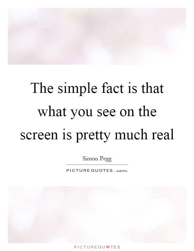 The simple fact is that what you see on the screen is pretty much real Picture Quote #1