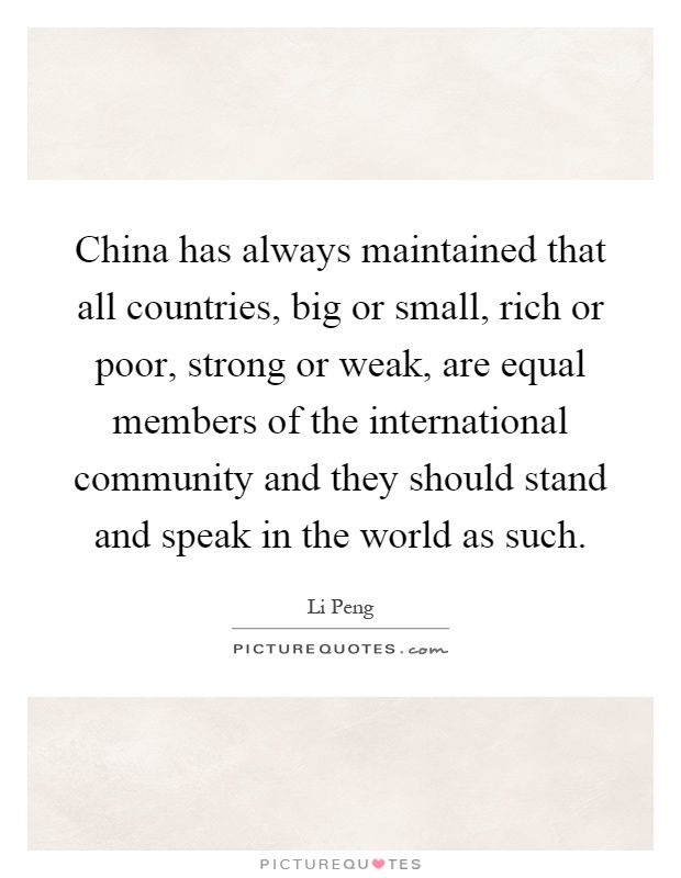 China has always maintained that all countries, big or small, rich or poor, strong or weak, are equal members of the international community and they should stand and speak in the world as such Picture Quote #1