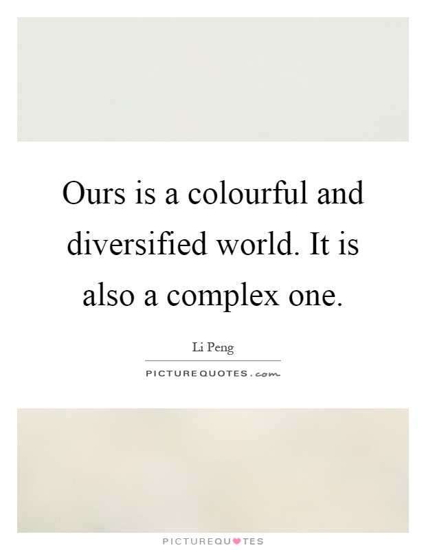 Ours is a colourful and diversified world. It is also a complex one Picture Quote #1