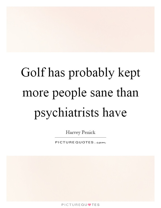 Golf has probably kept more people sane than psychiatrists have Picture Quote #1