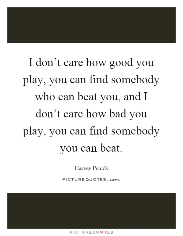 I don't care how good you play, you can find somebody who can beat you, and I don't care how bad you play, you can find somebody you can beat Picture Quote #1