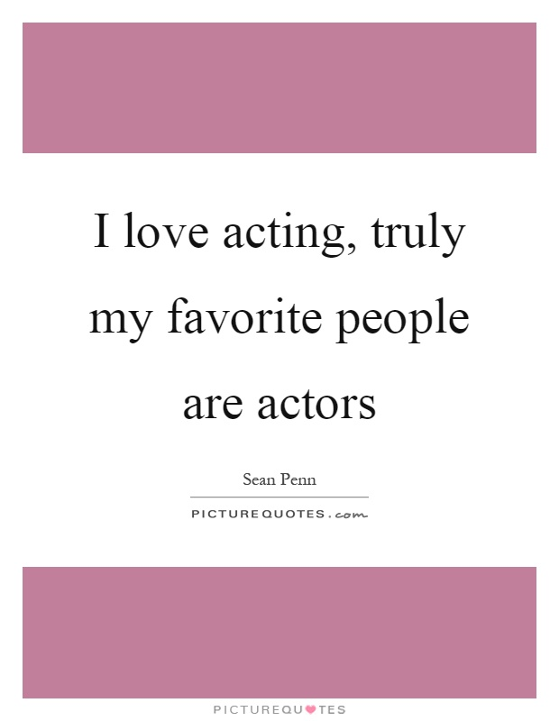 I love acting, truly my favorite people are actors Picture Quote #1