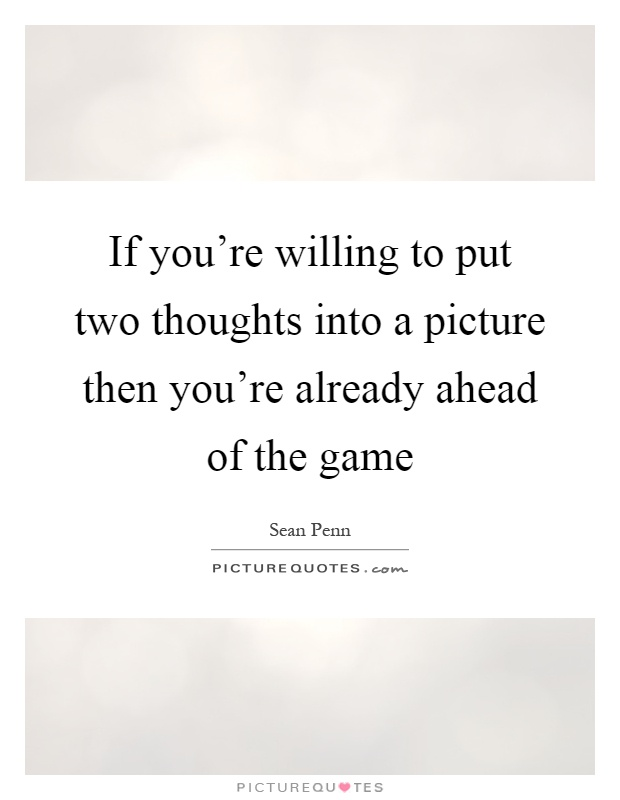 If you're willing to put two thoughts into a picture then you're already ahead of the game Picture Quote #1